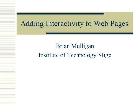 Adding Interactivity to Web Pages Brian Mulligan Institute of Technology Sligo.