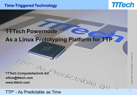 TTP ® - As Predictable as Time 1 Copyright © 2002, TTTech Computertechnik AG. All rights reserved. TTTech Powernode As a Linux Prototyping Platform for.