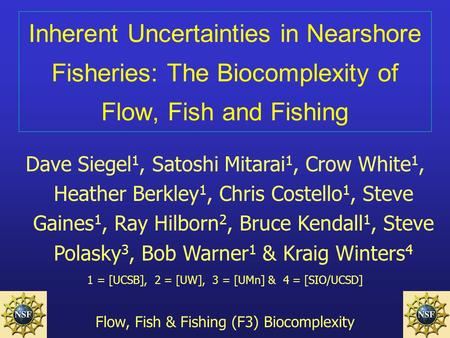 Inherent Uncertainties in Nearshore Fisheries: The Biocomplexity of Flow, Fish and Fishing Dave Siegel 1, Satoshi Mitarai 1, Crow White 1, Heather Berkley.