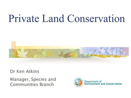 Private Land Conservation Dr Ken Atkins Manager, Species and Communities Branch.