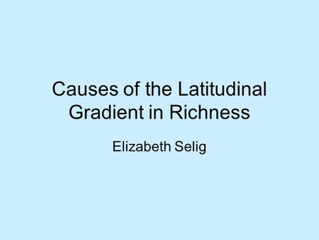 Elizabeth Selig Causes of the Latitudinal Gradient in Richness.