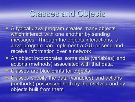Classes and Objects  A typical Java program creates many objects which interact with one another by sending messages. Through the objects interactions,