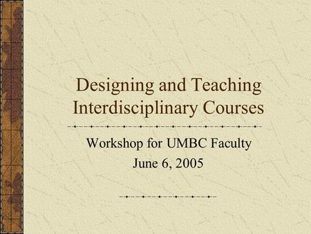 Designing and Teaching Interdisciplinary Courses Workshop for UMBC Faculty June 6, 2005.