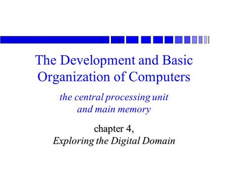 The central processing unit and main memory chapter 4, Exploring the Digital Domain The Development and Basic Organization of Computers.