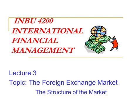 INBU 4200 INTERNATIONAL FINANCIAL MANAGEMENT Lecture 3 Topic: The Foreign Exchange Market The Structure of the Market.