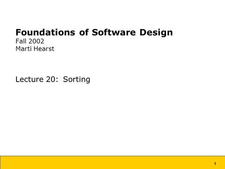 1 Foundations of Software Design Fall 2002 Marti Hearst Lecture 20: Sorting.