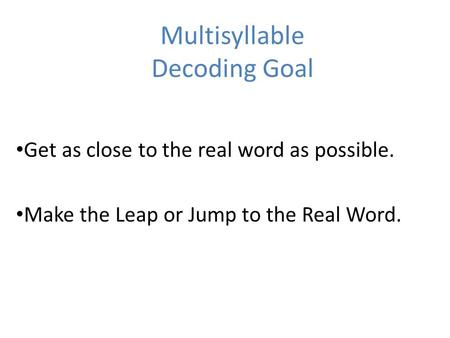 Multisyllable Decoding Goal Get as close to the real word as possible. Make the Leap or Jump to the Real Word.