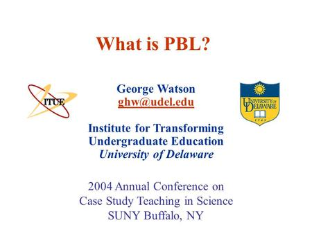 What is PBL? George Watson Institute for Transforming Undergraduate Education University of Delaware 2004 Annual Conference on.