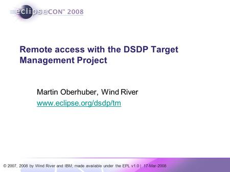 © 2007, 2008 by Wind River and IBM; made available under the EPL v1.0 | 17-Mar-2008 Remote access with the DSDP Target <strong>Management</strong> <strong>Project</strong> Martin Oberhuber,