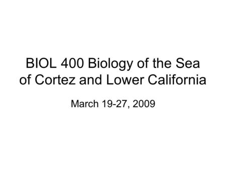 BIOL 400 Biology of the Sea of Cortez and Lower California March 19-27, 2009.