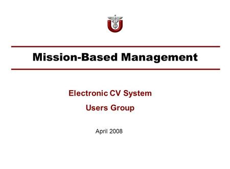 Mission-Based Management April 2008 Electronic CV System Users Group.