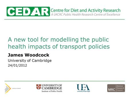 Centre for Diet and Activity Research A new tool for modelling the public health impacts of transport policies James Woodcock University of Cambridge 24/01/2012.