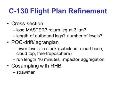 C-130 Flight Plan Refinement Cross-section –lose MASTER? return leg at 3 km? –length of outbound legs? number of levels? POC-drift/lagrangian –fewer levels.
