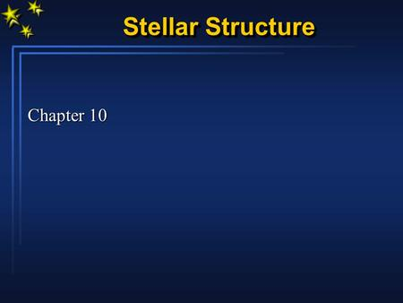 Stellar Structure Chapter 10. Stellar Structure We know external properties of a star L, M, R, T eff, (X,Y,Z) Apply basic physical principles From this,