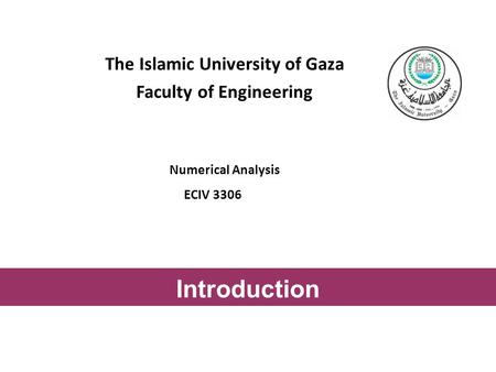The Islamic University of Gaza Faculty of Engineering Numerical Analysis ECIV 3306 Introduction.
