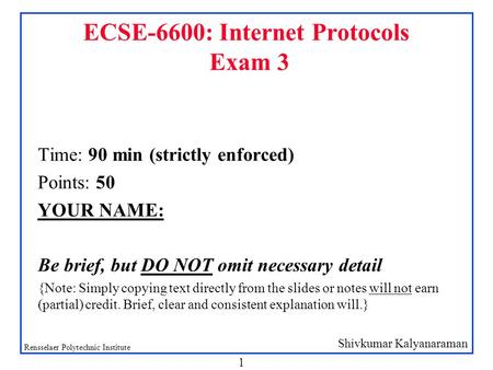 Shivkumar Kalyanaraman Rensselaer Polytechnic Institute 1 ECSE-6600: Internet Protocols Exam 3 Time: 90 min (strictly enforced) Points: 50 YOUR NAME: Be.