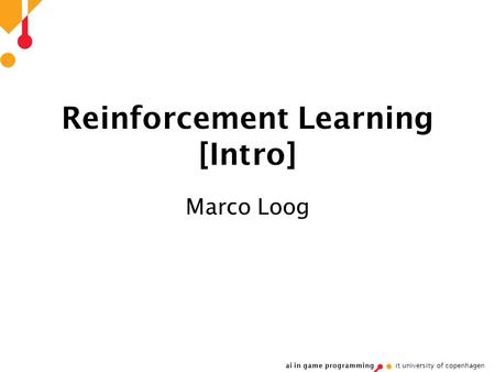 Ai in game programming it university of copenhagen Reinforcement Learning [Intro] Marco Loog.