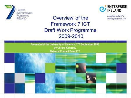Overview of the Framework 7 ICT Draft Work Programme 2009-2010 Presented at the University of Limerick, 17 th September 2008 By Gerard Kennedy National.