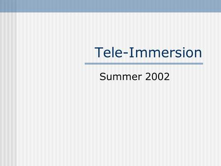 Tele-Immersion Summer 2002. What is Tele-Immersion Networked Virtual Reality High Speed Network: Internet 2 Virtual Reality computer generated, interactive,