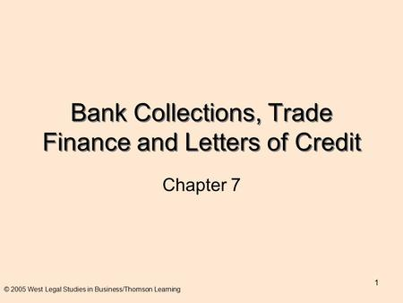 1 Bank Collections, Trade Finance and Letters of Credit Chapter 7 © 2005 West Legal Studies in Business/Thomson Learning.