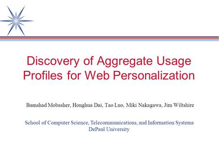 Discovery of Aggregate Usage Profiles for Web Personalization Bamshad Mobasher, Honghua Dai, Tao Luo, Miki Nakagawa, Jim Wiltshire School of Computer Science,