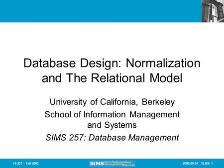2005.09.14 - SLIDE 1IS 257 – Fall 2005 Database Design: Normalization and The Relational Model University of California, Berkeley School of Information.