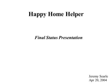 Happy Home Helper Final Status Presentation Jeremy Searle Apr 20, 2004.