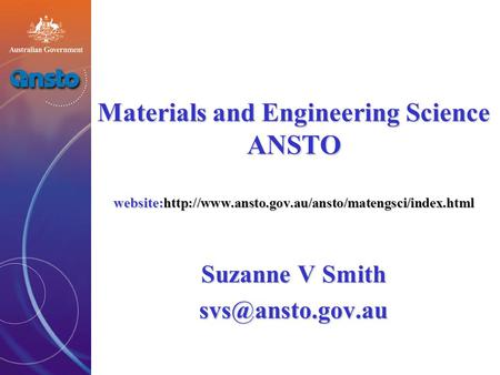 Materials and Engineering Science ANSTO website:http://www.ansto.gov.au/ansto/matengsci/index.html Suzanne V Smith