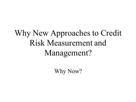 Why New Approaches to Credit Risk Measurement and Management? Why Now?