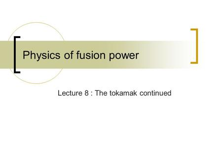 Physics of fusion power Lecture 8 : The tokamak continued.