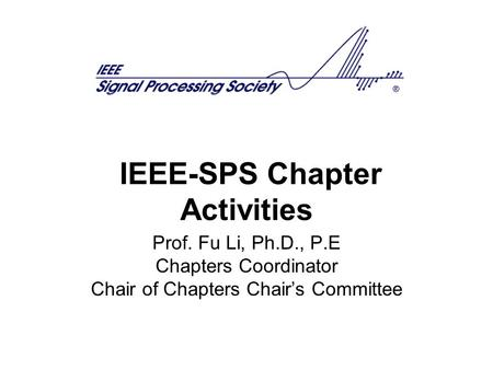 IEEE-SPS Chapter Activities Prof. Fu Li, Ph.D., P.E Chapters Coordinator Chair of Chapters Chair's Committee.