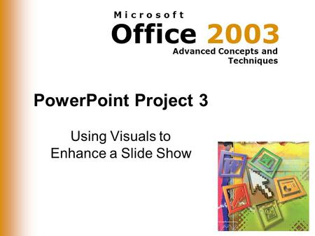 Office 2003 Advanced Concepts and Techniques M i c r o s o f t PowerPoint Project 3 Using Visuals to Enhance a Slide Show.