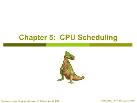 Operating System Concepts with Java – 7 th Edition, Nov 15, 2006 Silberschatz, Galvin and Gagne ©2007 Chapter 5: CPU Scheduling.