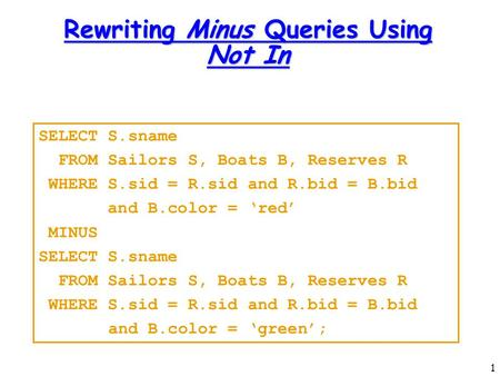 1 Rewriting Minus Queries Using Not In SELECT S.sname FROM Sailors S, Boats B, Reserves R WHERE S.sid = R.sid and R.bid = B.bid and B.color = 'red' MINUS.