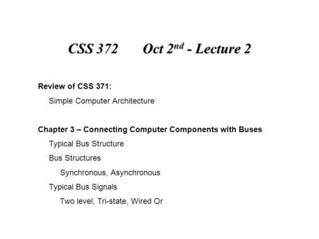 CSS 372 Oct 2 nd - Lecture 2 Review of CSS 371: Simple Computer Architecture Chapter 3 – Connecting Computer Components with Buses Typical Bus Structure.