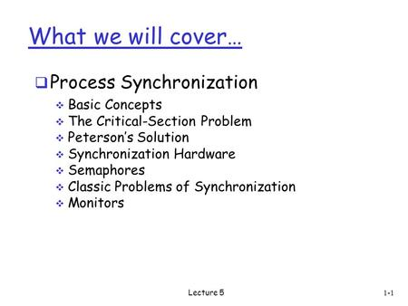 What we will cover…  Process Synchronization  Basic Concepts  The Critical-Section Problem  Peterson's Solution  Synchronization Hardware  Semaphores.