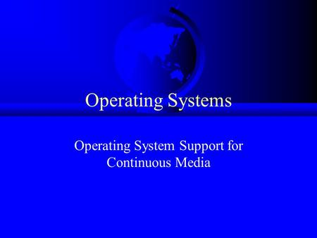 Operating Systems Operating System Support for Continuous Media.