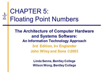 CHAPTER 5: Floating Point Numbers The Architecture of Computer Hardware and Systems Software: An Information Technology Approach 3rd Edition, Irv Englander.