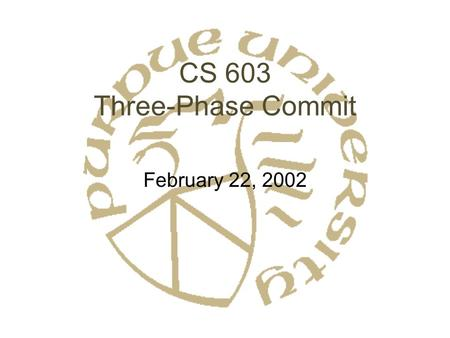 CS 603 Three-Phase Commit February 22, 2002. Centralized vs. Decentralized Protocols What if we don't want a coordinator? Decentralized: –Each site broadcasts.