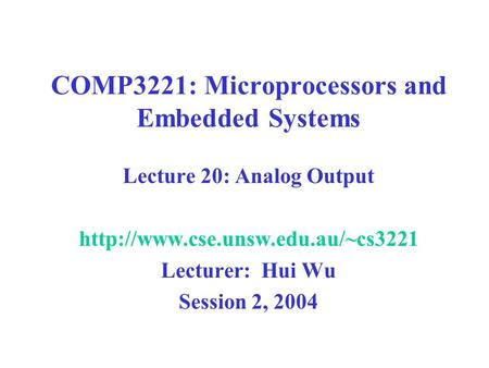 COMP3221: Microprocessors and Embedded Systems Lecture 20: Analog Output  Lecturer: Hui Wu Session 2, 2004.