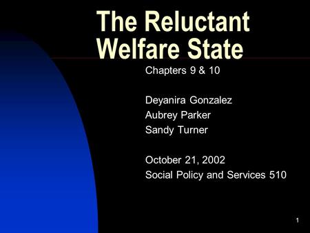 1 The Reluctant Welfare State Chapters 9 & 10 Deyanira Gonzalez Aubrey Parker Sandy Turner October 21, 2002 Social Policy and Services 510.