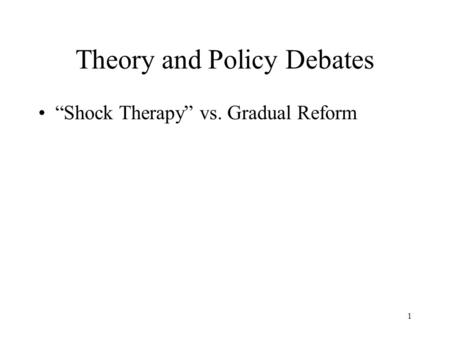 "1 Theory and Policy Debates ""Shock Therapy"" vs. Gradual Reform."