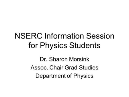NSERC Information Session for Physics Students Dr. Sharon Morsink Assoc. Chair Grad Studies Department of Physics.