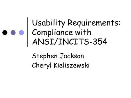 Usability Requirements: Compliance with ANSI/INCITS-354 Stephen Jackson Cheryl Kieliszewski.