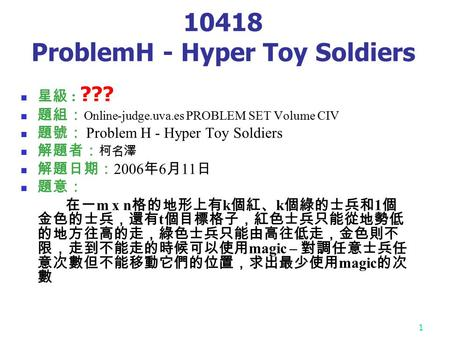 1 10418 ProblemH - Hyper Toy Soldiers 星級 : ??? 題組: Online-judge.uva.es PROBLEM SET Volume CIV 題號: Problem H - Hyper Toy Soldiers 解題者: 柯名澤 解題日期: 2006 年.