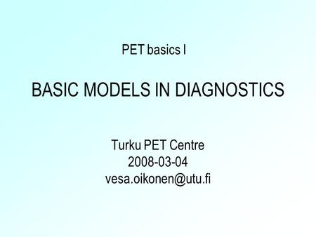 BASIC MODELS IN DIAGNOSTICS Turku PET Centre 2008-03-04 PET basics I.
