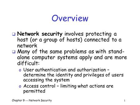 Chapter 9  Network Security 1 Overview  Network security involves protecting a host (or a group of hosts) connected to a network  Many of the same problems.