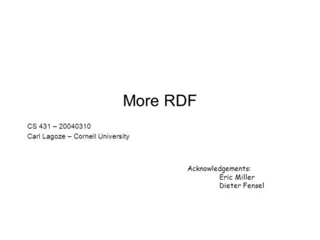 More RDF CS 431 – 20040310 Carl Lagoze – Cornell University Acknowledgements: Eric Miller Dieter Fensel.