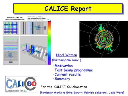 CALICE Report Nigel Watson (Birmingham Univ.) Motivation Test beam programme Current results Summary For the CALICE Collaboration [Particular thanks to.