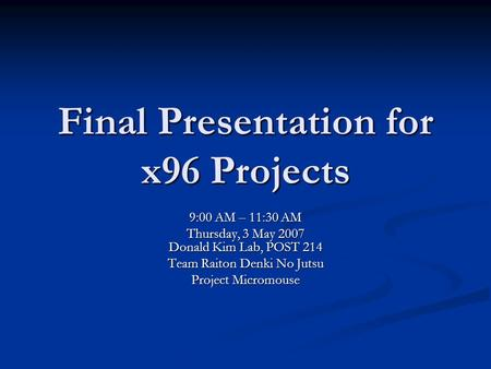 Final Presentation for x96 Projects 9:00 AM – 11:30 AM Thursday, 3 May 2007 Donald Kim Lab, POST 214 Team Raiton Denki No Jutsu Project Micromouse.